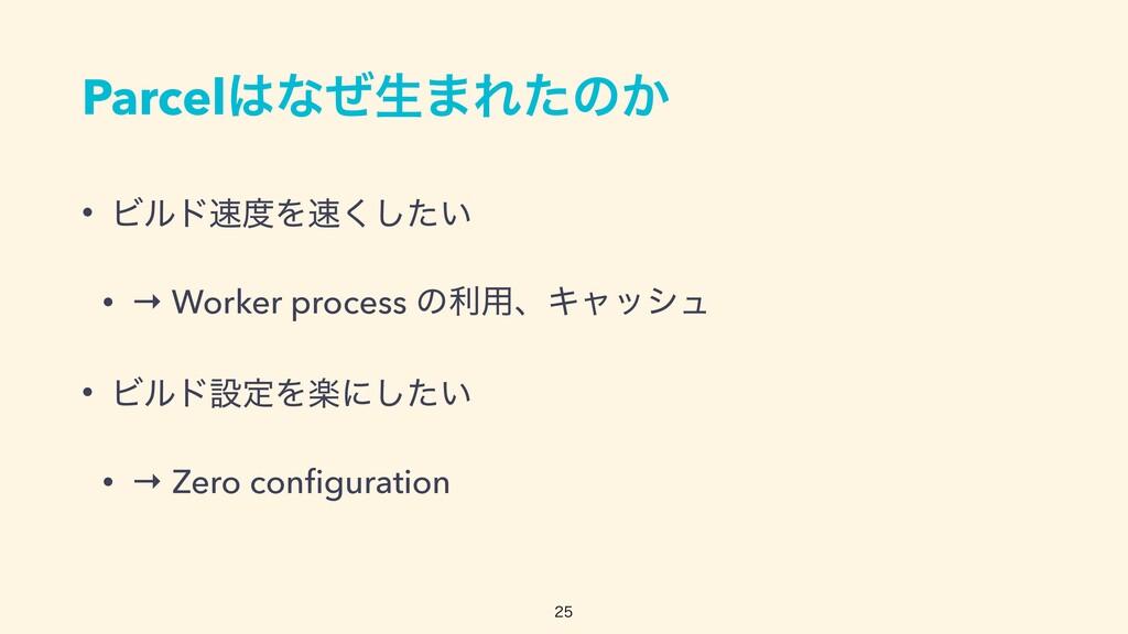 Parcelͳͥੜ·Εͨͷ͔ • ϏϧυΛ͍ͨ͘͠   • → Worker proc...