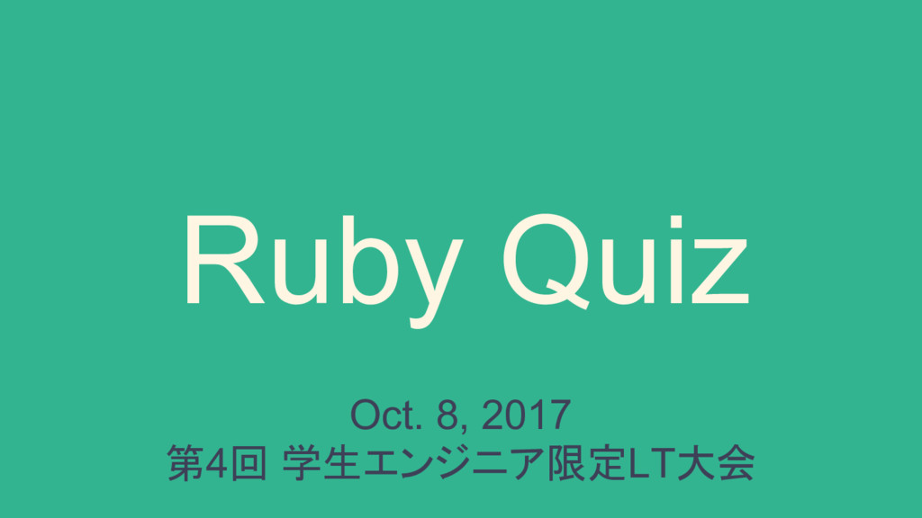 Ruby Quiz Oct. 8, 2017 第4回 学生エンジニア限定LT大会