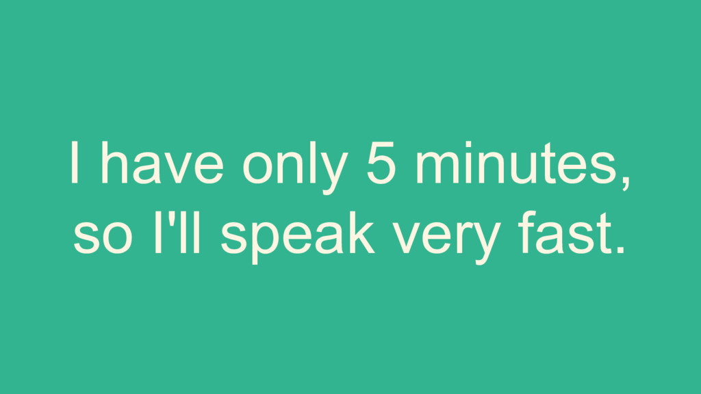 I have only 5 minutes, so I'll speak very fast.