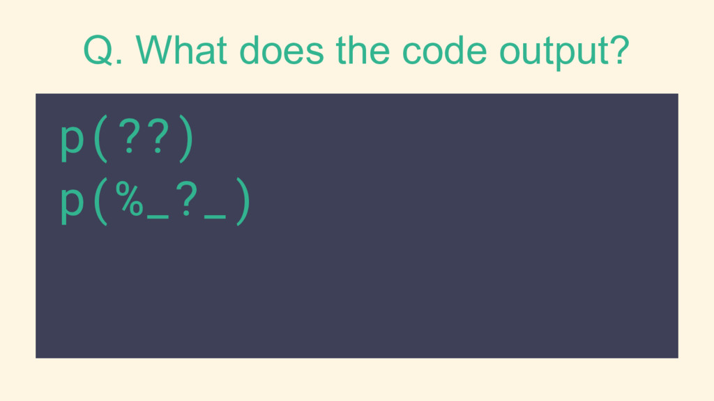 Q. What does the code output? p(??) p(%_?_)