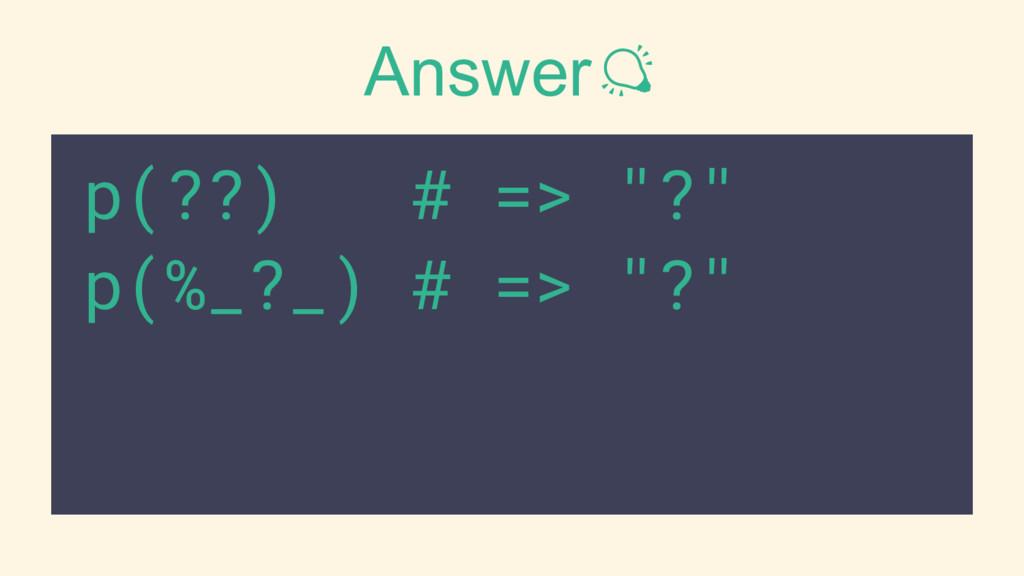 """Answer p(??) # => """"?"""" p(%_?_) # => """"?"""""""