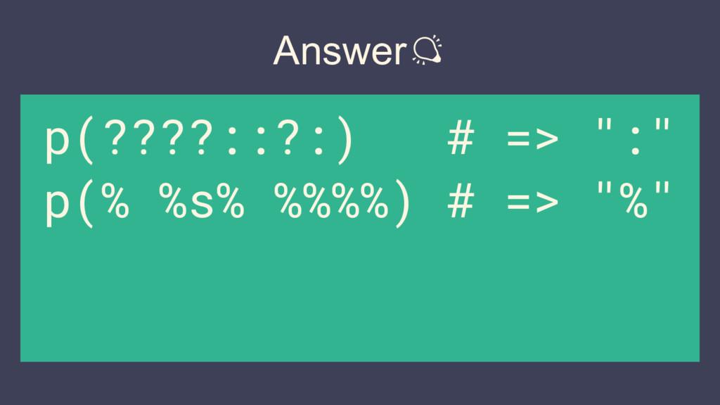 "Answer p(????::?:) # => "":"" p(% %s% %%%%) # => ..."