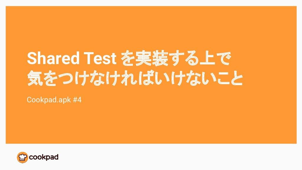 Shared Test を実装する上で 気をつけなければいけないこと Cookpad.apk ...