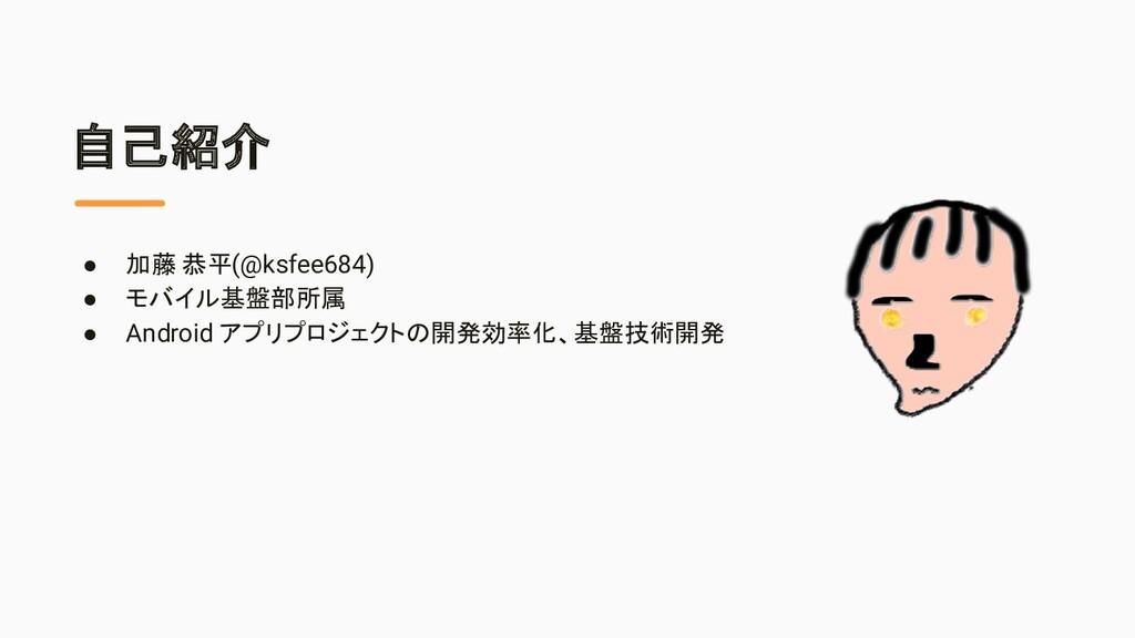 自己紹介 ● 加藤 恭平(@ksfee684) ● モバイル基盤部所属 ● Android ア...