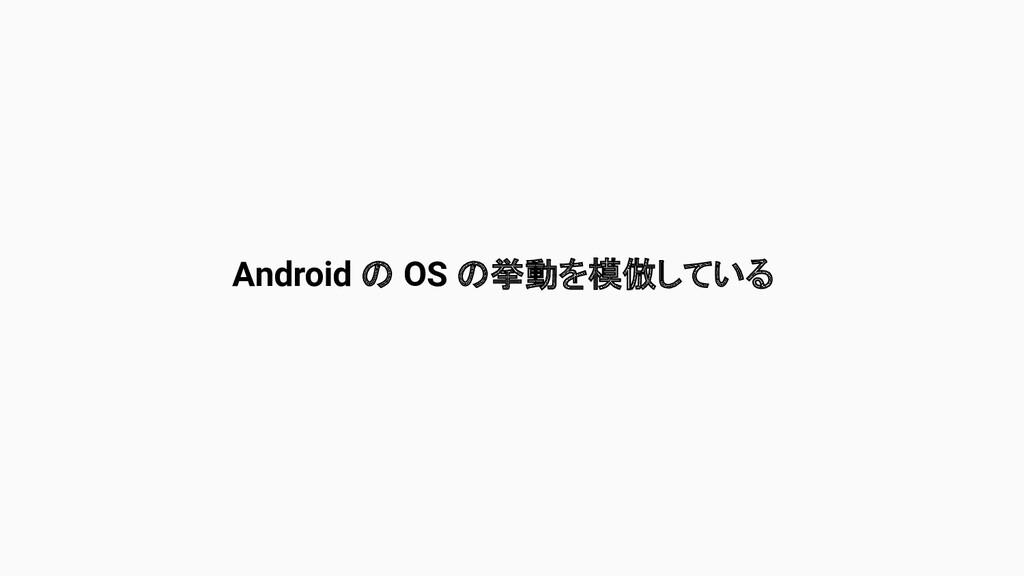 Android の OS の挙動を模倣している