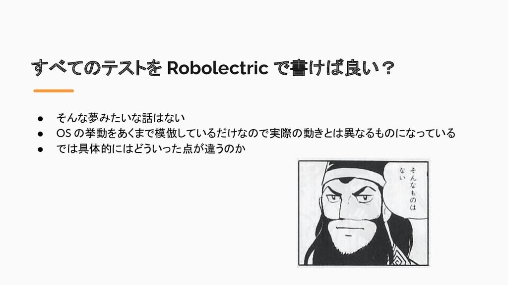 すべてのテストを Robolectric で書けば良い? ● そんな夢みたいな話はない ● O...