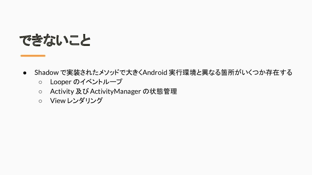 できないこと ● Shadow で実装されたメソッドで大きく Android 実行環境と異なる...