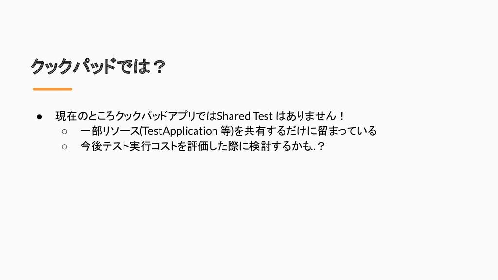 クックパッドでは? ● 現在のところクックパッドアプリでは Shared Test はありませ...