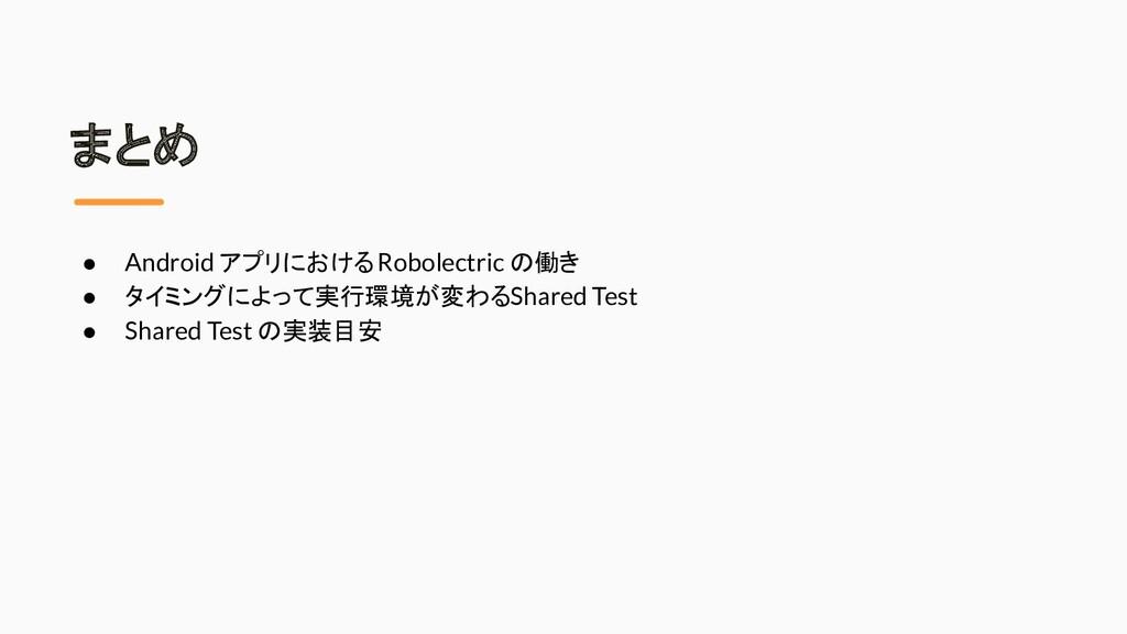 まとめ ● Android アプリにおける Robolectric の働き ● タイミングによ...