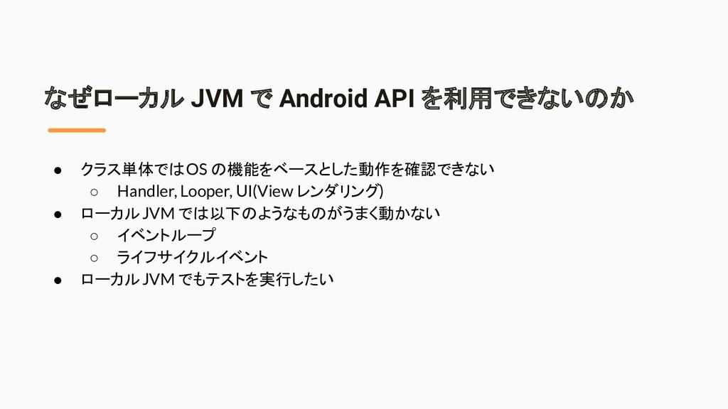 なぜローカル JVM で Android API を利用できないのか ● クラス単体では OS...