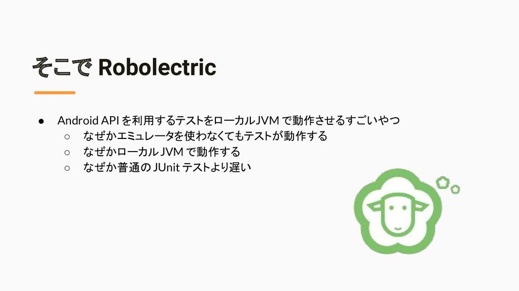 そこで Robolectric ● Android API を利用するテストをローカル JVM...