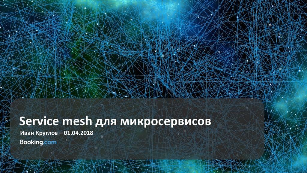 Service mesh для микросервисов Иван Круглов – 0...