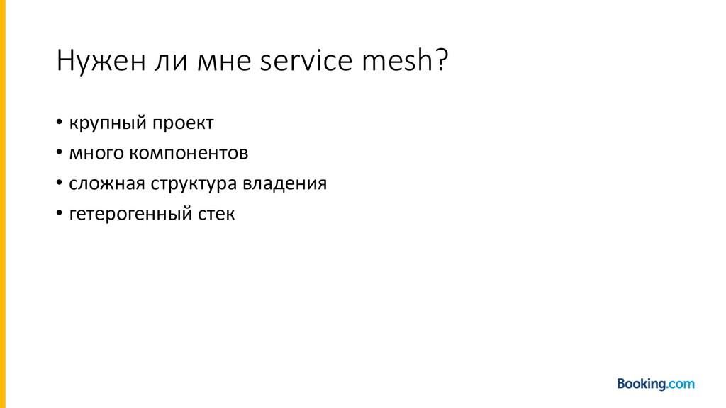 Нужен ли мне service mesh? • крупный проект • м...