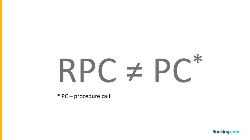 RPC ≠ PC* * PC – procedure call