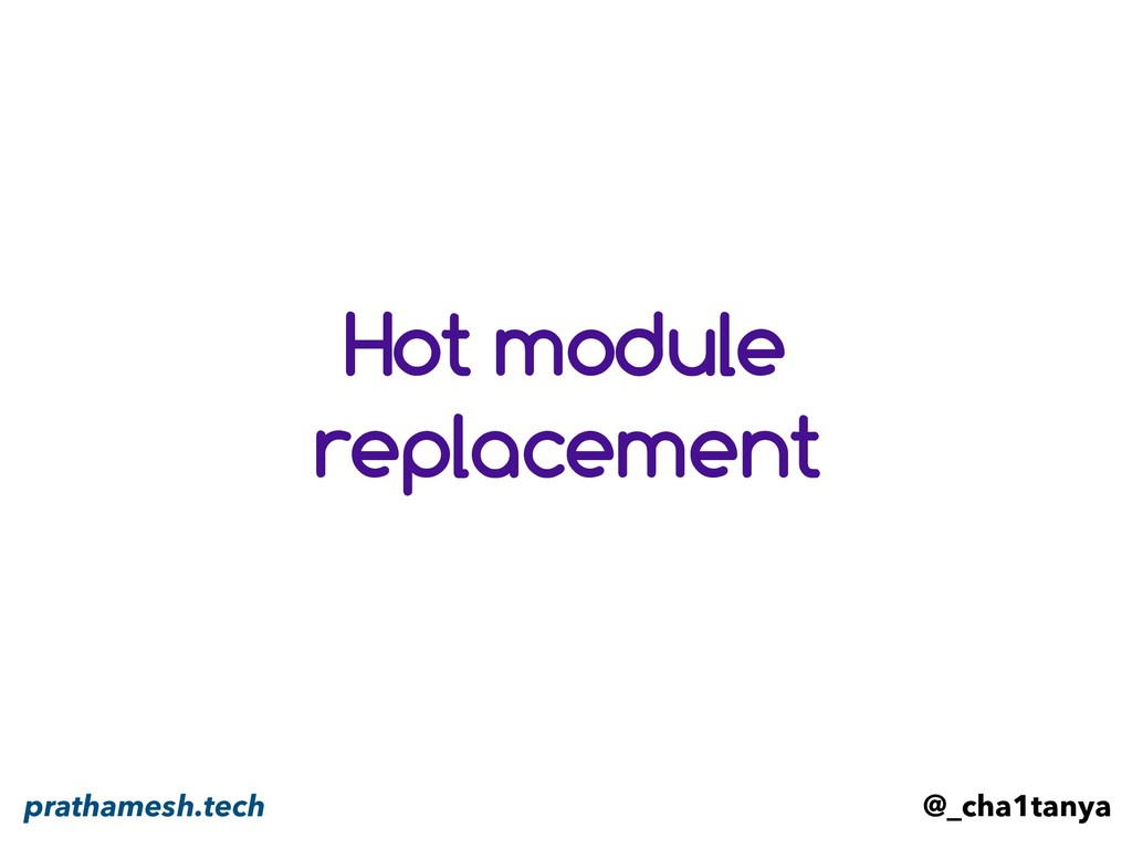 Hot module replacement @_cha1tanya prathamesh.t...