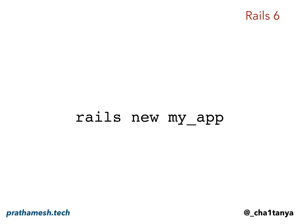 rails new my_app Rails 6 @_cha1tanya prathamesh...