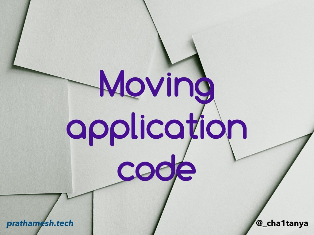 Moving application code @_cha1tanya prathamesh....