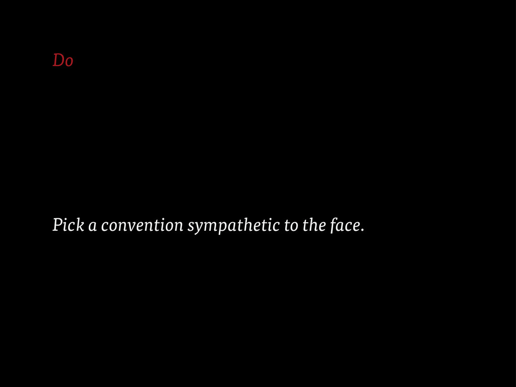Do Pick a convention sympathetic to the face.