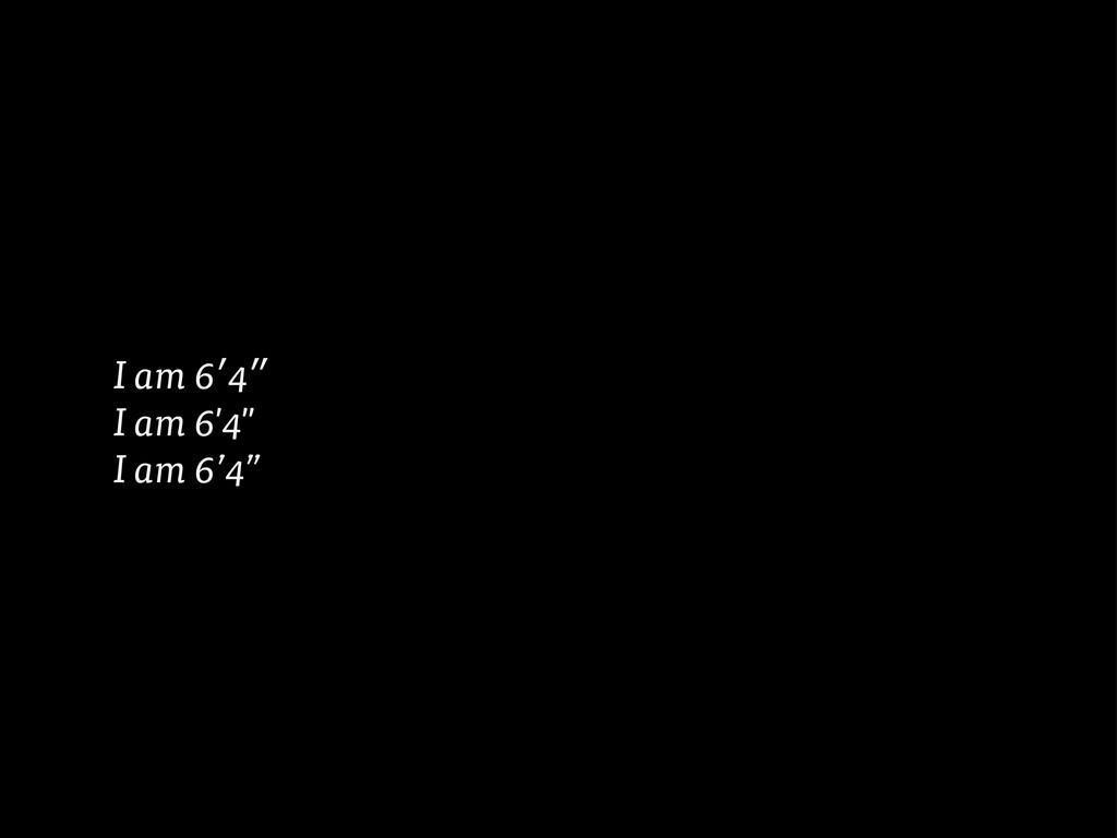 """I am 6′4″ I am 6'4"""" I am 6'4"""""""