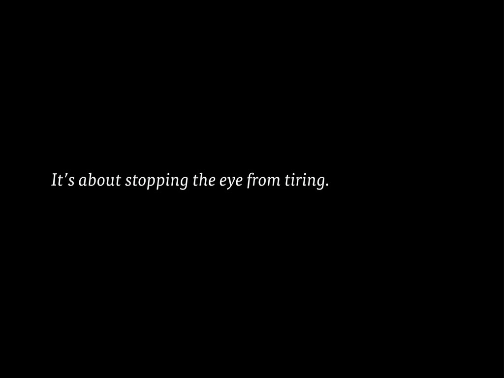 It's about stopping the eye from tiring.