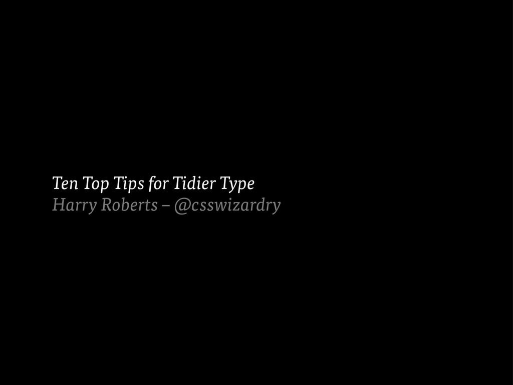 Ten Top Tips for Tidier Type Harry Roberts – @c...
