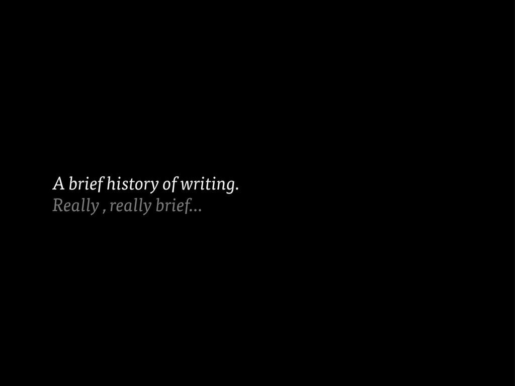 A brief history of writing. Really , really bri...