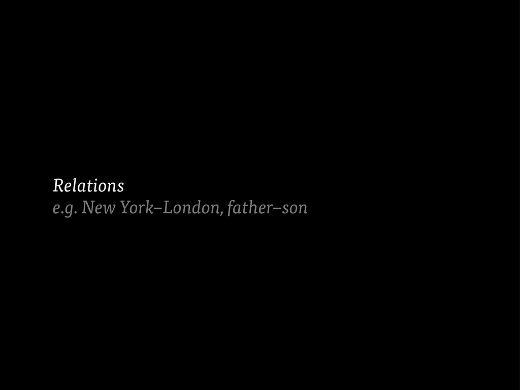 Relations e.g. New York–London, father–son