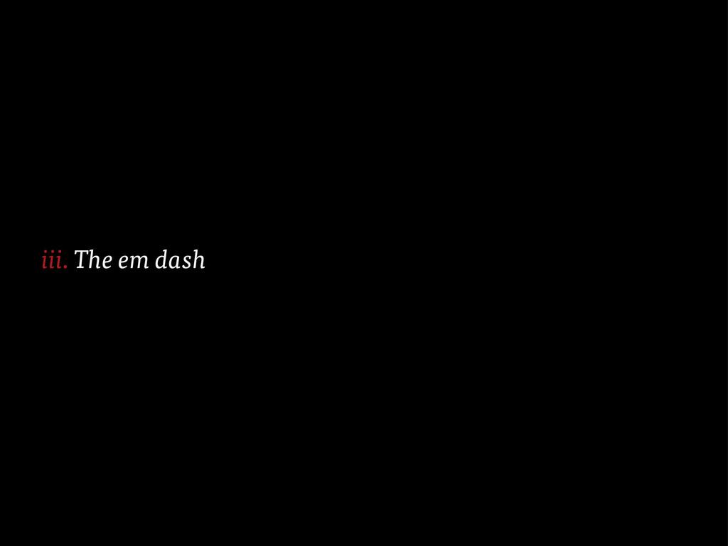 The em dash iii.