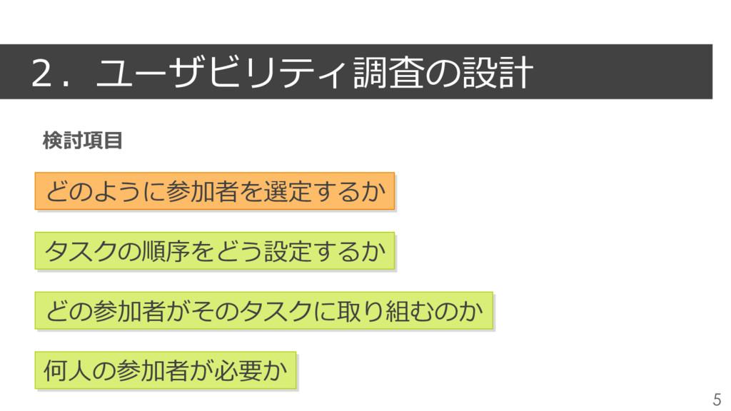 2.ユーザビリティ調査の設計 5 どのように参加者を選定するか タスクの順序をどう設定するか ...