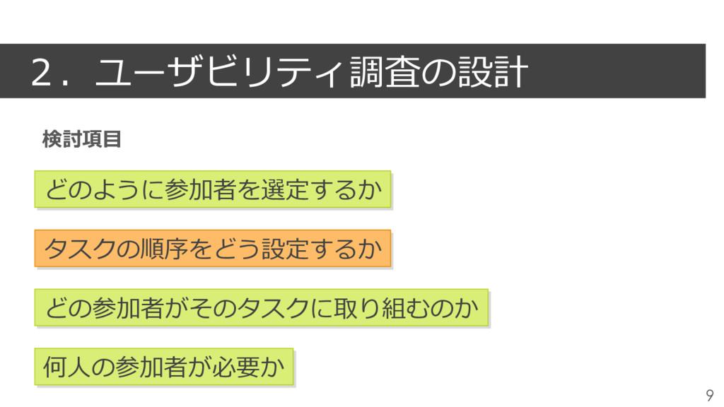 2.ユーザビリティ調査の設計 9 どのように参加者を選定するか タスクの順序をどう設定するか ...