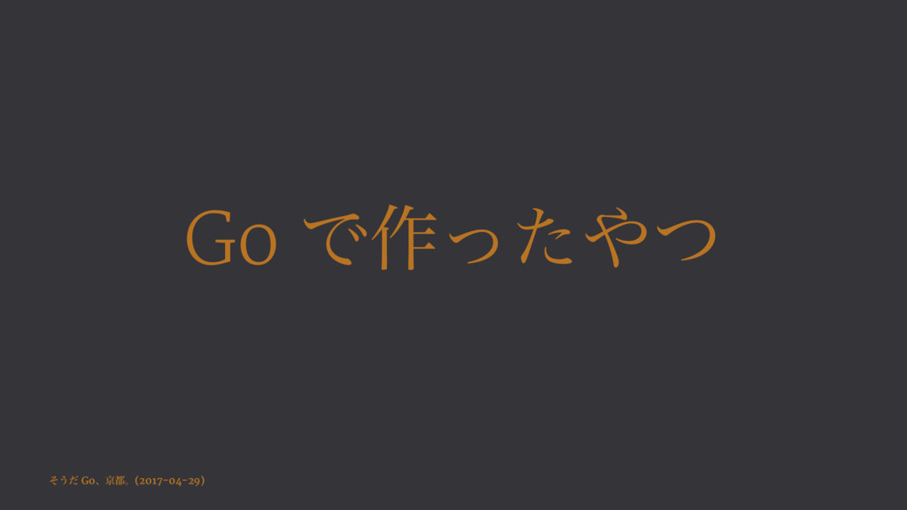 Go Ͱ࡞ͬͨͭ ͦ͏ͩ Goɺژɻ(2017-04-29)