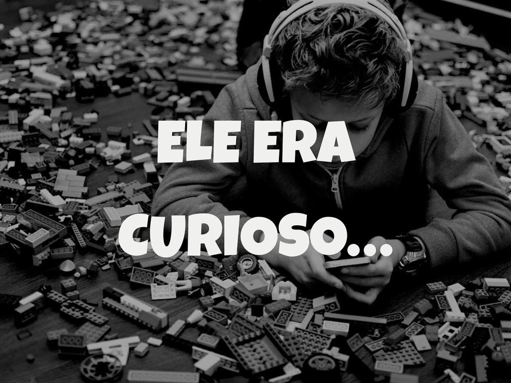 ELE ERA CURIOSO…