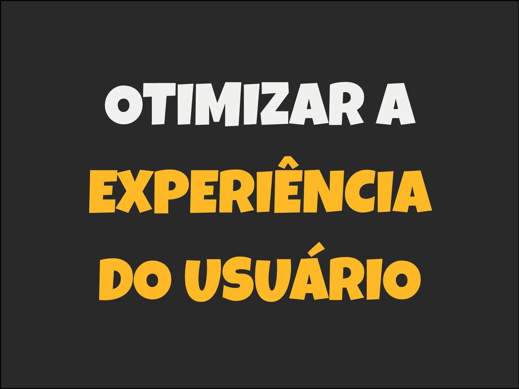 OTIMIZAR A EXPERIÊNCIA DO USUÁRIO