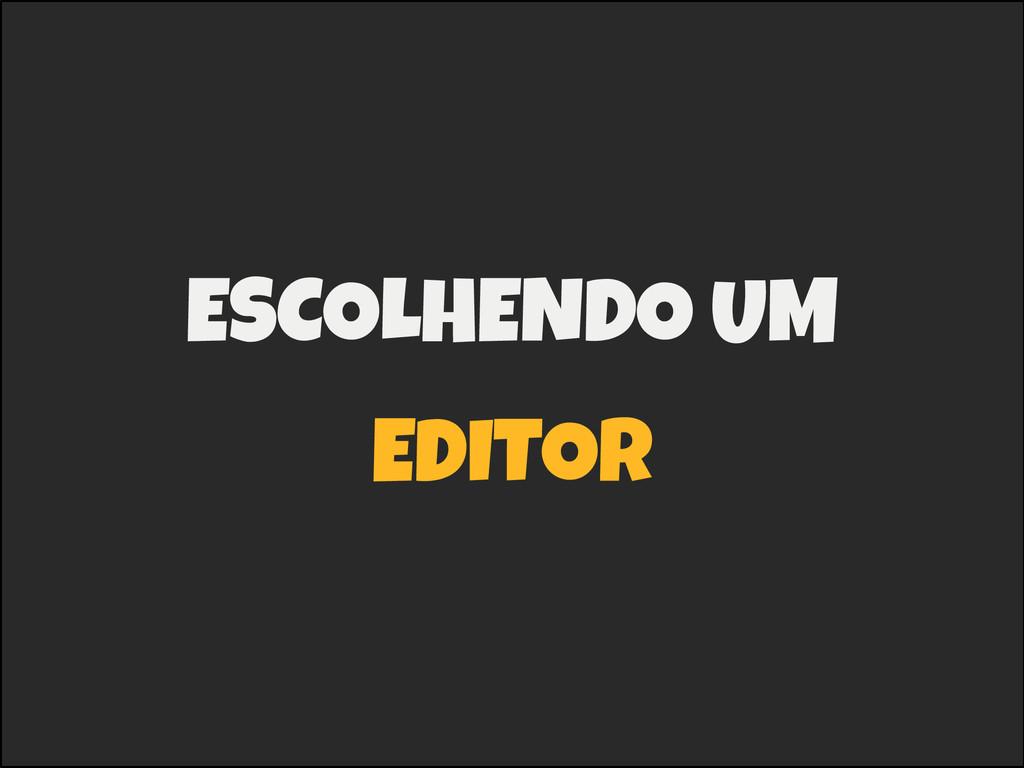 ESCOLHENDO UM EDITOR