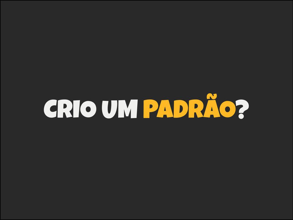 CRIO UM PADRÃO?