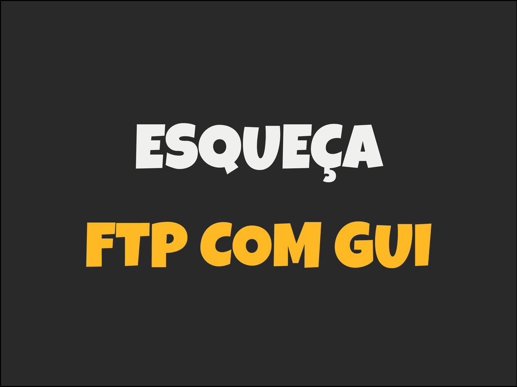 ESQUEÇA FTP COM GUI