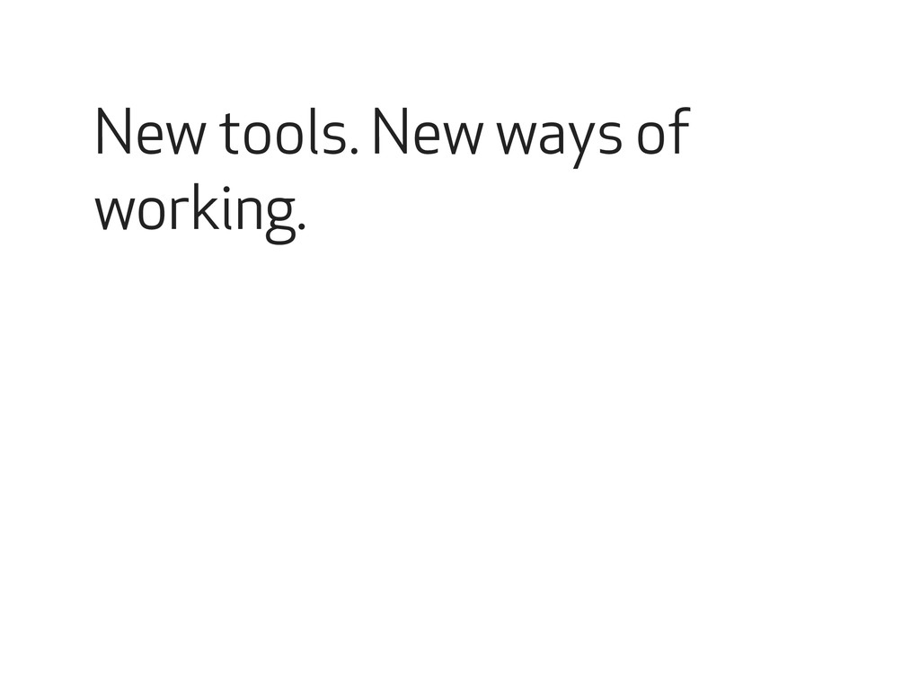 New tools. New ways of working.