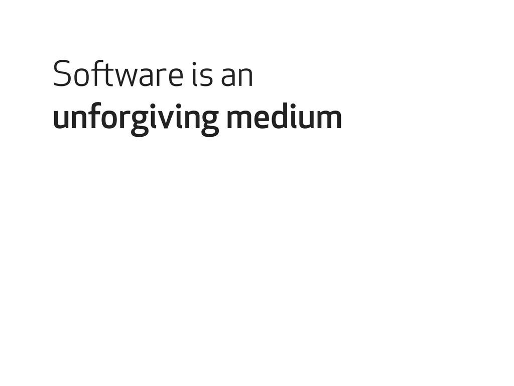 Software is an unforgiving medium