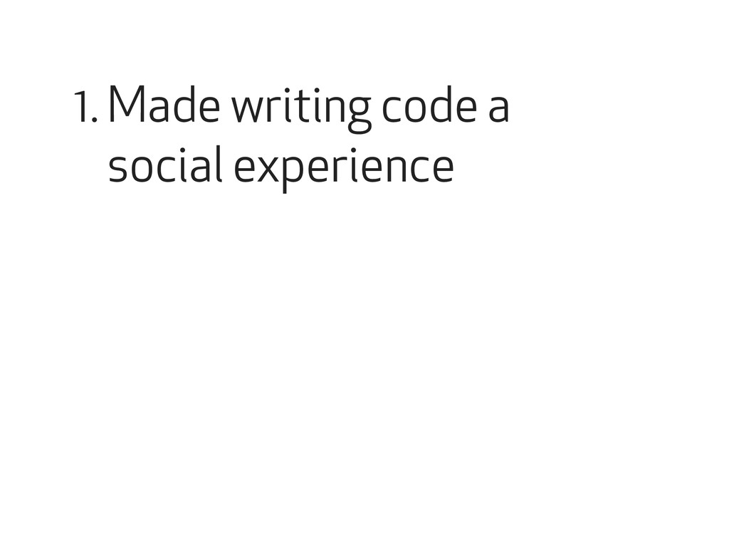 Made writing code a social experience 1.