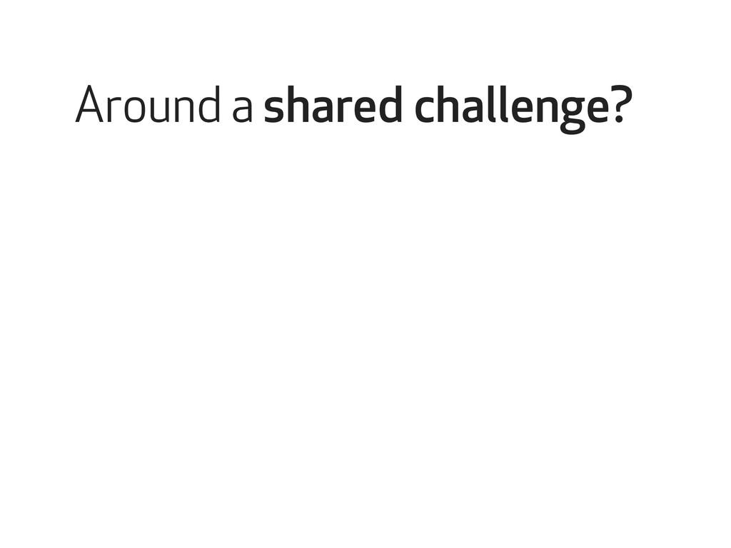 Around a shared challenge?