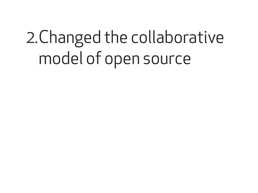 Changed the collaborative model of open source ...