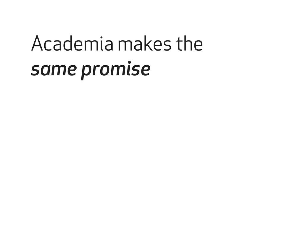 Academia makes the same promise