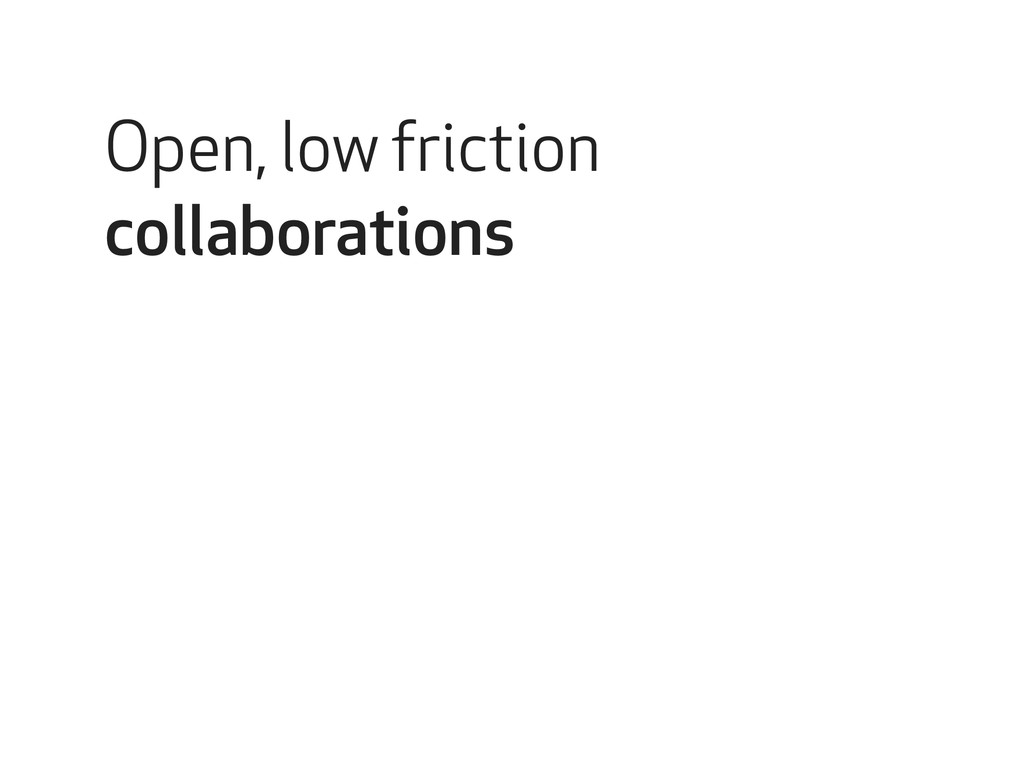 Open, low friction collaborations