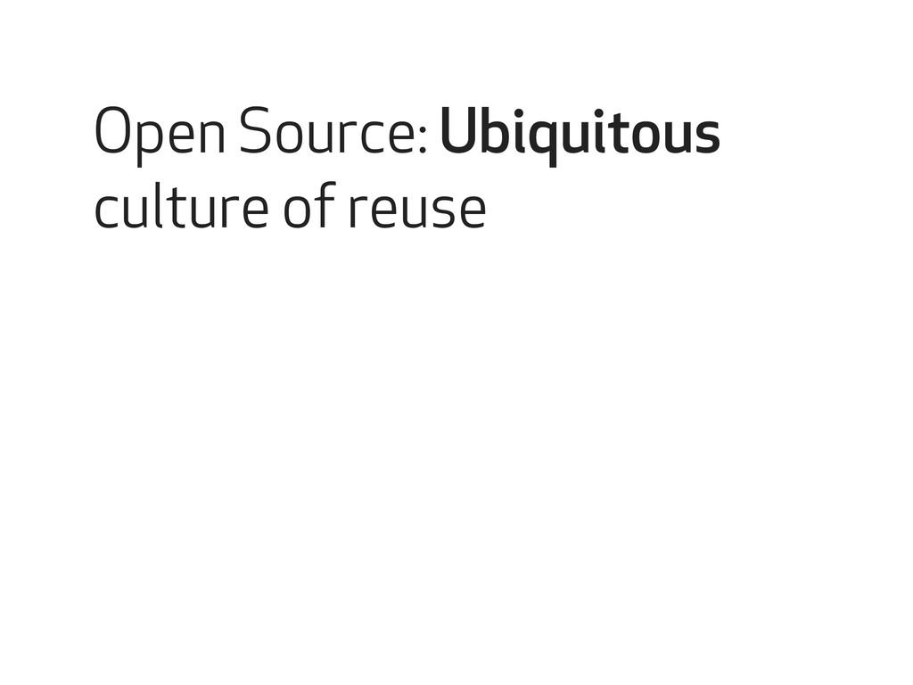 Open Source: Ubiquitous culture of reuse