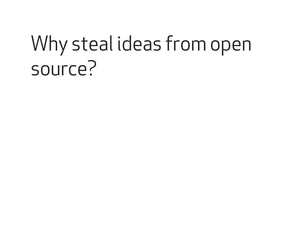 Why steal ideas from open source?