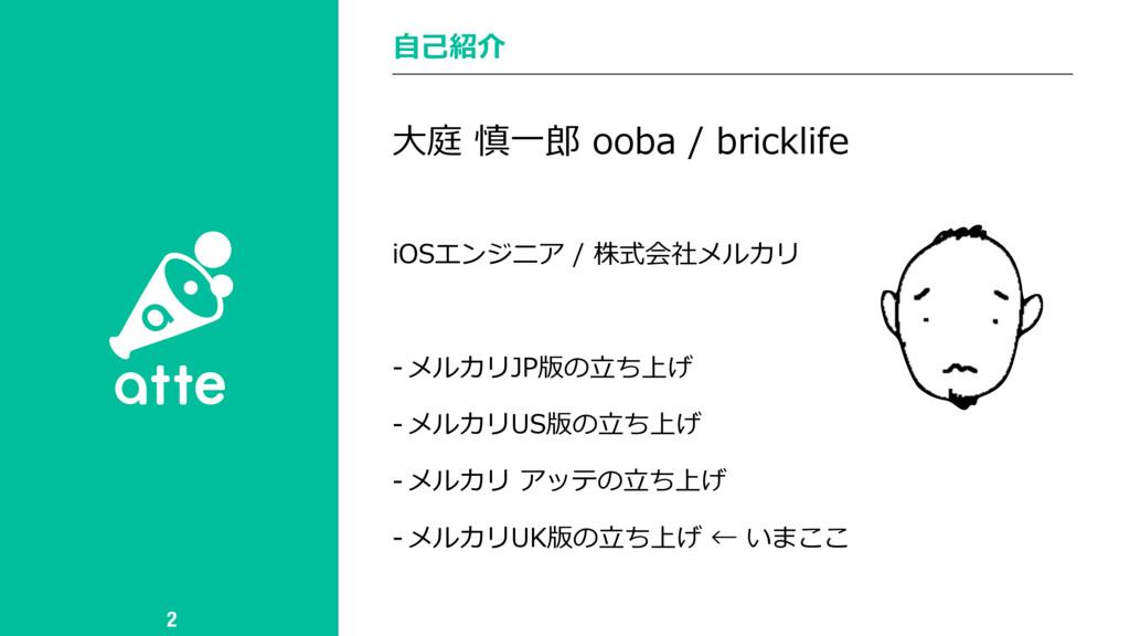 ⾃⼰紹介 2 ⼤庭 慎⼀郎 ooba / bricklife iOSエンジニア / 株式会社メ...