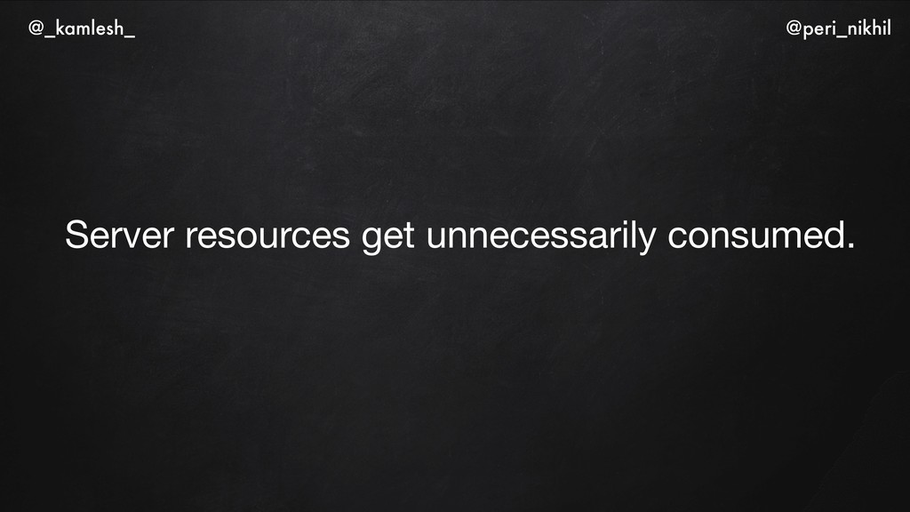 Server resources get unnecessarily consumed. @...