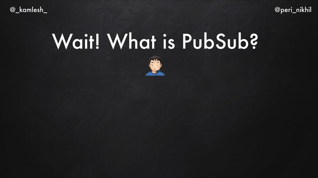 "Wait! What is PubSub? "" @_kamlesh_ @peri_nikhil"