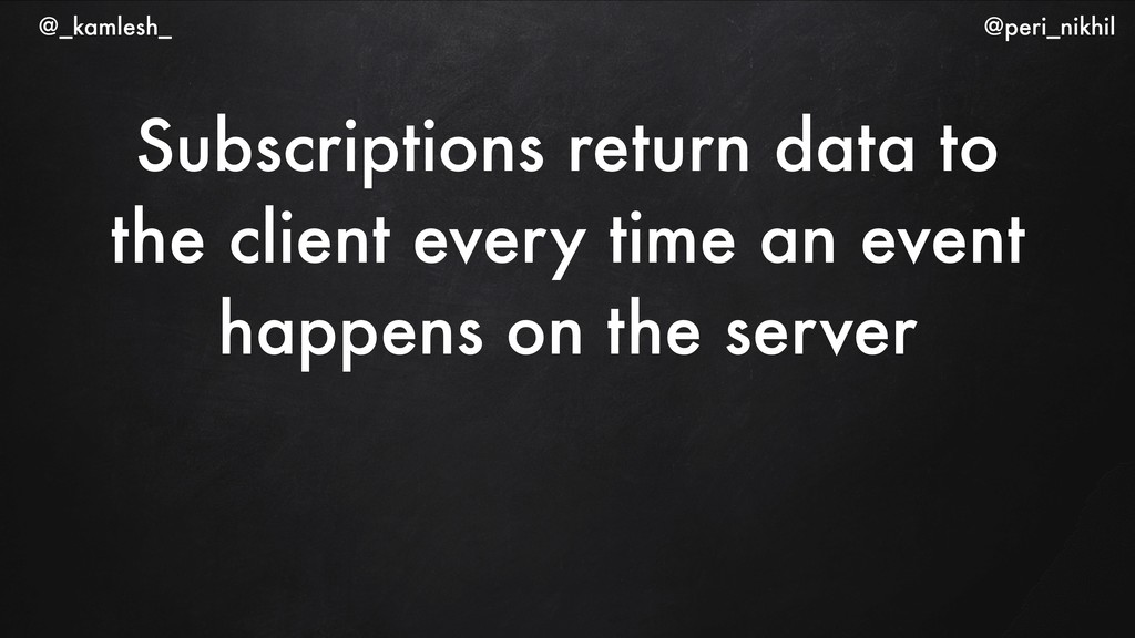 Subscriptions return data to the client every t...