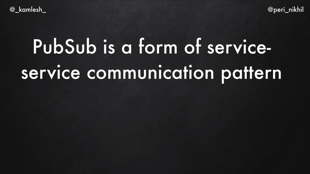 PubSub is a form of service- service communicat...